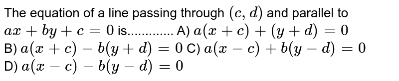 The equation of a line passing through `(c,d)` and parallel to `ax + by + c = 0` is............. A)  `a(x+c) + (y+d) =0` <br> B)  `a(x+c) -b (y+d) =0` C)  `a(x-c) +b(y-d)=0`<br> D) ` a (x-c) -b (y-d) =0`