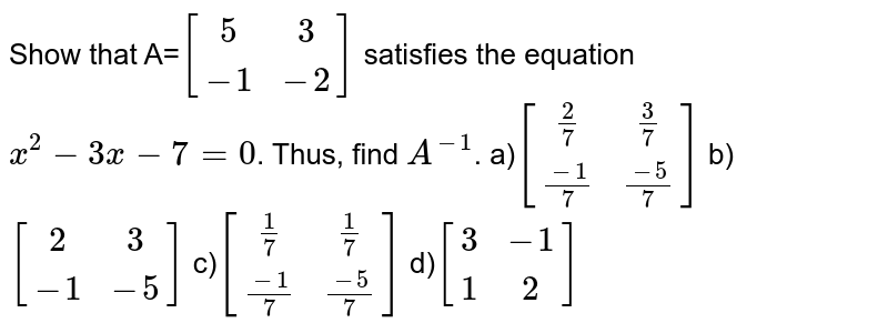 Show that A=`[(5,3),(-1,-2)]` satisfies the equation `x^2-3x-7=0`. Thus, find `A^(-1)`. a)`[((2)/(7),(3)/(7)),((-1)/(7),(-5)/(7))]` b)`[(2,3),(-1,-5)]` c)`[((1)/(7),(1)/(7)),((-1)/(7),(-5)/(7))]` d)`[(3,-1),(1,2)]`