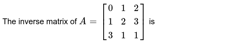 The inverse matrix of `A=[(0,1,2),(1,2,3),(3,1,1)]` is