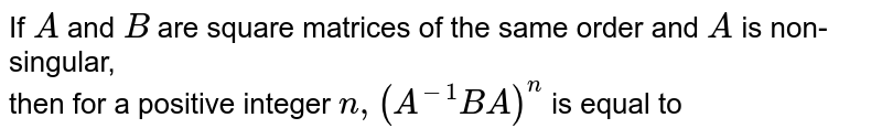 If `A` and `B` are square matrices of the same order and `A` is non-singular, <br>then for a positive integer `n, (A^(-1)B A)^n` is equal to