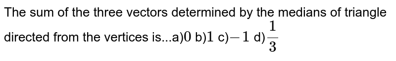 The sum of the three vectors determined by the medians of triangle directed from the vertices is...a)`0` b)`1` c)`-1` d)`1/3`
