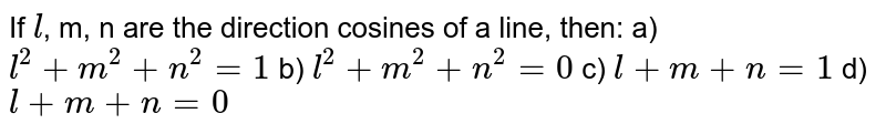 If `l`, m, n are the direction cosines of a line, then: a) `l^(2)+m^(2)+n^(2)=1` b) `l^(2)+m^(2)+n^(2)=0` c) `l+m+n=1` d) `l+m+n=0`