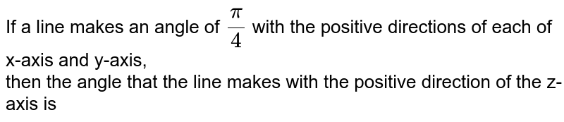 If   a line makes an angle of `pi/4` with the positive directions of each of   x-axis and y-axis,<br> then the angle that the line makes with the positive   direction of the z-axis is