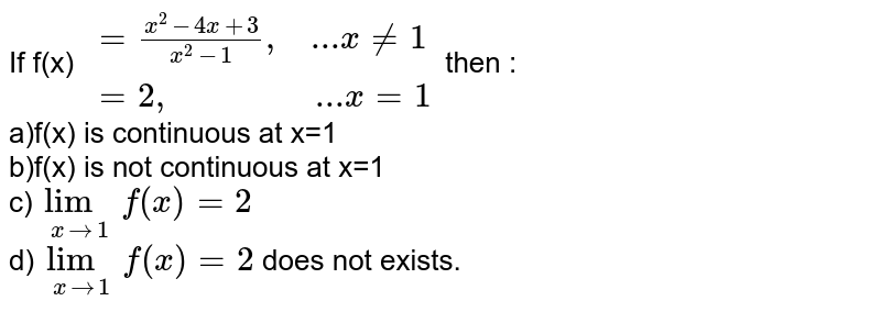 """If f(x) `{:(=(x^(2)-4x+3)/(x^(2)-1)"""",    ...""""x!=1 ),( =2"""",                 ...""""x=1):}`  then : <br>a)f(x) is continuous at x=1 <br>b)f(x) is not continuous at x=1 <br>c)`lim_(xto1)f(x)=2` <br>d)`lim_(xto1)f(x)=2` does not exists."""