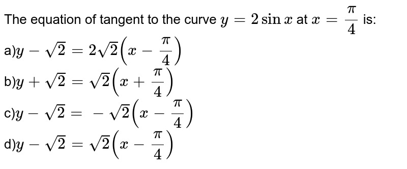 The equation of tangent to the curve `y=2 sinx` at `x=pi/4` is:<br>a)`y-sqrt2=2sqrt2(x-pi/4)` <br>b)`y+sqrt2=sqrt2(x+pi/4)` <br>c)`y-sqrt2=-sqrt2(x-pi/4)`<br>d)`y-sqrt2=sqrt2(x-pi/4)`