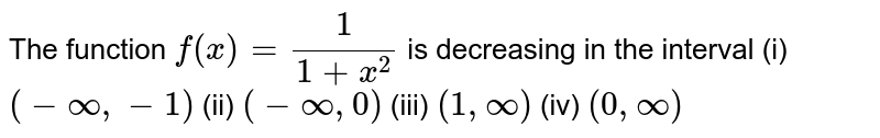 The function `f(x)=1/(1+x^2)` is decreasing in the interval  (i) `(-infty,-1)` (ii) `(-infty,0)` (iii) `(1,infty)` (iv) `(0,infty)`