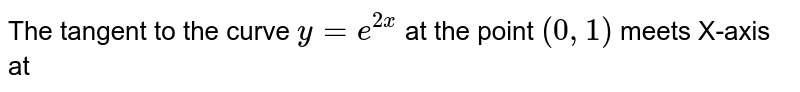 The tangent to the curve `y=e^(2x)` at the point `(0,1)` meets X-axis at