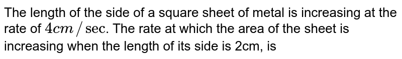 The length of the side of a square sheet of metal is increasing at the rate of `4cm//sec`. The rate at which the area of the sheet is increasing when the length of its side is 2cm, is