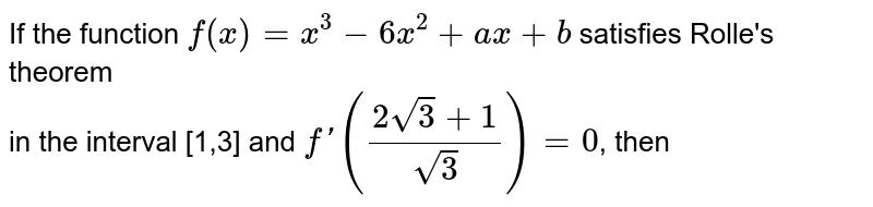 If the function `f(x)=x^(3)-6x^(2)+ax+b` satisfies Rolle's theorem<br> in the interval [1,3] and `f'((2sqrt(3)+1)/(sqrt(3)))=0`, then