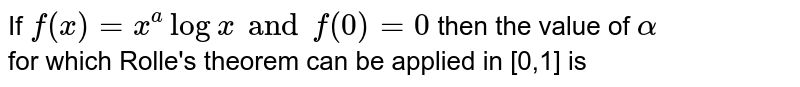 If `f(x) = x^(a) log x and f(0) = 0 ` then the value of `alpha` <br>for which Rolle's theorem can be applied in [0,1] is