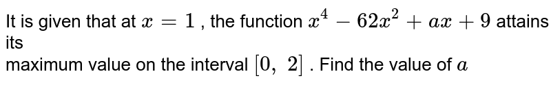 It is given that at `x=1` , the function `x^4-62 x^2+a x+9` attains its <br>maximum   value on the interval `[0,\ 2]` . Find the value of `a`