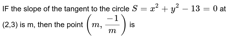 IF the slope of the tangent to the circle `S=x^2+y^2-13=0` at (2,3) is m, then the point `(m,(-1)/m)` is