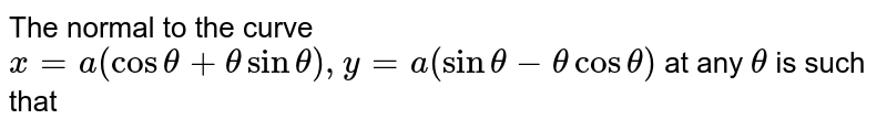 The normal to the curve `x=a(cos theta + theta sin theta), y=a(sin theta - theta cos theta)` at any `theta` is such that