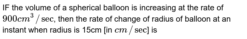 IF the volume of a spherical balloon is increasing at the rate of `900cm^3//sec`, then the rate of change of radisu of balloon at an instant when radius is 15cm [in`cm//sec`] is