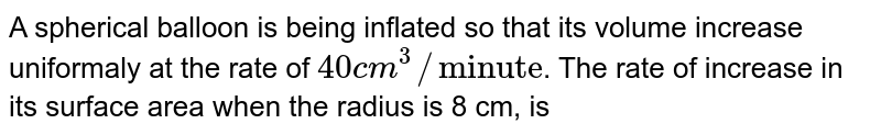 """A spherical balloon is being inflated so that its volume increase uniformaly at the rate of `40 cm^(3)//""""minute""""`. The rate of increase in its surface area when the radius is 8 cm, is"""