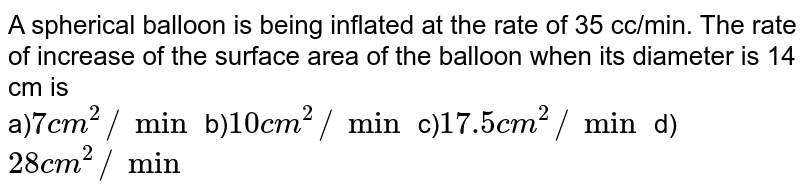 A spherical balloon is being inflated at the rate of 35 cc/min. The rate of increase of the surface area of the balloon when its diameter is 14 cm is <br>a)`7cm^2//min` b)`10cm^2//min` c)`17.5cm^2//min` d)`28cm^2//min`