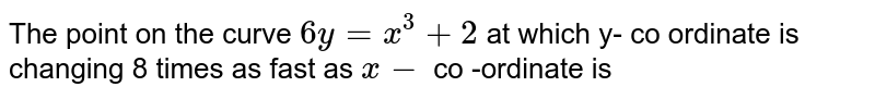 The point  on the  curve  `6y  =x ^(3)+2` at which  y- co  ordinate  is <br>changing  8 times  as fast  as  ` x- `  co  -ordinate  is