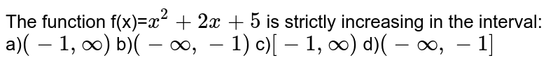 The function f(x)=`x^2+2x+5` is strictly increasing in the interval: <br>a)`(-1,infty)` b)`(-infty,-1)` c)`[-1,infty)` d)`(-infty,-1]`