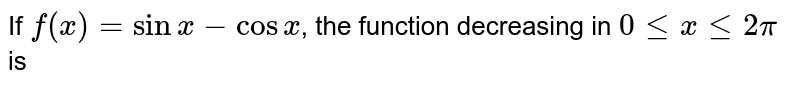 If `f(x)=sinx-cosx`, the function decreasing in `0 le x le 2pi` is
