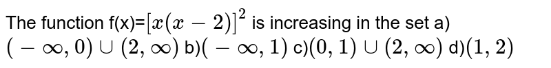 The function f(x)=`[x(x-2)]^2` is increasing in the set a)`(-infty,0) cup (2,infty)` b)`(-infty,1)` c)`(0,1)cup(2,infty)` d)`( 1 , 2 )`