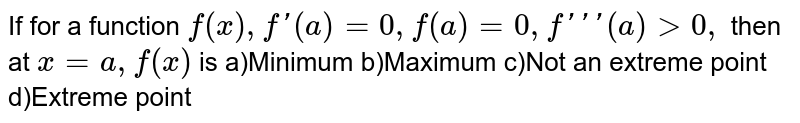 """If for a function `f(x),f'(a)=0,f""""(a)=0,f'''(a)gt0,` then at `x=a,f(x)` is a)Minimum  b)Maximum  c)Not an extreme point  d)Extreme point"""