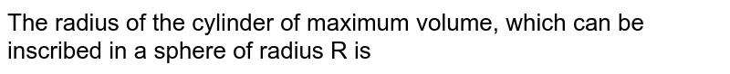 The radius of the cylinder of maximum volume, which can be inscribed in a sphere of radius R is
