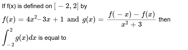 If f(x) is defined on `[-2, 2]` by `f(x) = 4x^2 – 3x + 1 and g(x) = (f(-x)-f(x))/(x^2+3)` then `int_(-2)^2 g(x) dx` is equal to