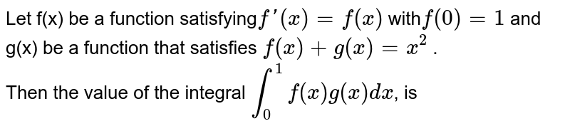 Let f(x) be a function satisfying`f'(x)=f(x)` with`f(0) =1` and <br> g(x) be a function that satisfies `f(x) + g(x) = x^2` . <br> Then the value of the integral `int_0^1f(x) g(x) dx`, is
