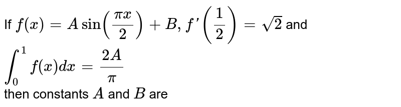 If `f(x)=Asin((pix)/2)+B, f'(1/2)=sqrt2` and `int_0^1 f(x)dx=(2A)/pi` <br> then constants `A` and `B` are