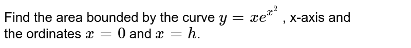 Find the area bounded by the curve `y=xe^(x^2)` , x-axis and <br>the ordinates `x=0` and `x=h`.