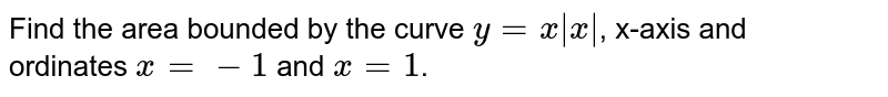 Find the area bounded by the curve `y=x|x|`, x-axis and <br>ordinates `x=-1` and `x=1`.