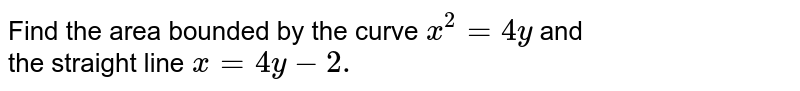 Find the area bounded by the curve `x^2=4y` and <br>the straight line `x=4y-2.`