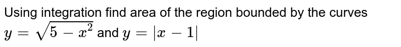 Using integration find area of the region bounded by the curves <br> `y=sqrt(5-x^2)` and `y=|x-1|`