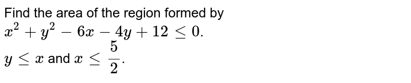Find the area of the region formed by `x^2+y^2-6x-4y+12 le 0`.<br> `y le x` and `x le 5/2`.