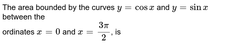 The area bounded by the curves `y = cos x` and `y = sin x` between the <br> ordinates `x = 0` and `x = (3pi)/(2)`, is