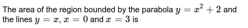 The area of the region bounded by the parabola `y = x^(2) + 2` and <br>the lines `y = x`, `x = 0` and `x = 3` is