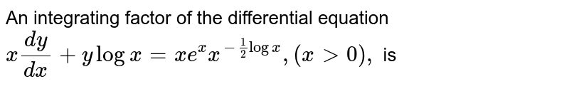An integrating factor of the differential equation <br>  ` x(dy)/(dx) +y log x  = xe^(x)x^(-1/2log x), (x gt 0 ), `  is