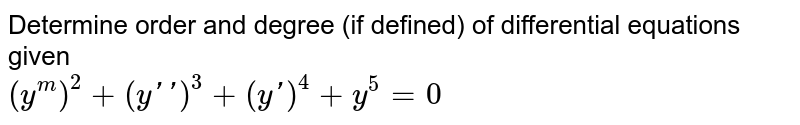 Determine order and degree   (if defined) of differential equations given <br> `(y^m)^2+(yprimeprime)^3+(yprime)^4+y^5=0`