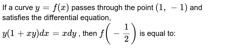 """If a curve `y=f(x)` passes through the point `(1,-1)` and satisfies the differential   equation,<br> `y(1+x y)dx""""""""=x""""""""dy` , then `f(-1/2)` is equal to:"""
