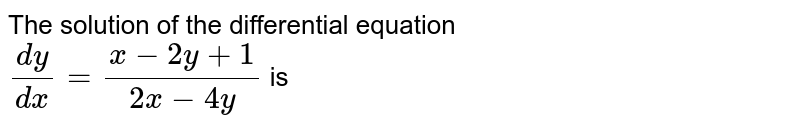 The solution of the differential equation <br>  ` (dy)/(dx) = (x-2y+1)/(2x -4y)` is