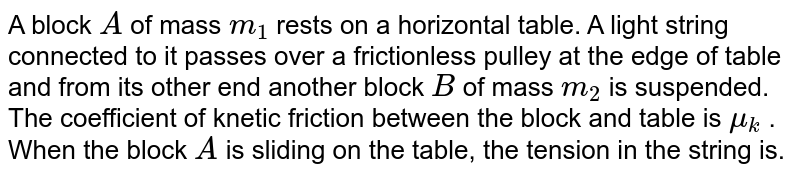 A block `A` of mass `m_(1)` rests on a horizontal table. A light string connected to it passes over a frictionless pulley at the edge of table and from its other end another block `B` of mass `m_(2)` is suspended. The coefficient of knetic friction between the block and table is `mu_(k)` . When the block `A` is sliding on the table, the tension in the string is.