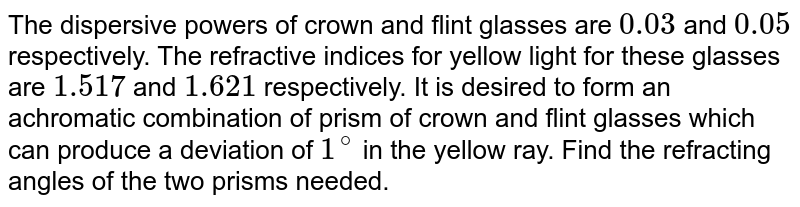 The dispersive powers of crown and flint glasses are `0.03` and `0.05` respectively. The refractive indices for yellow light for these glasses are `1.517` and `1.621` respectively. It is desired to form an achromatic combination of prism of crown and flint glasses which can produce a deviation of `1^@` in the yellow ray. Find the refracting angles of the two prisms needed.