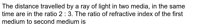 The distance travelled by a ray of light in two media, in the same time are in the ratio 2 : 3. The ratio of refractive index of the first medium to second medium is