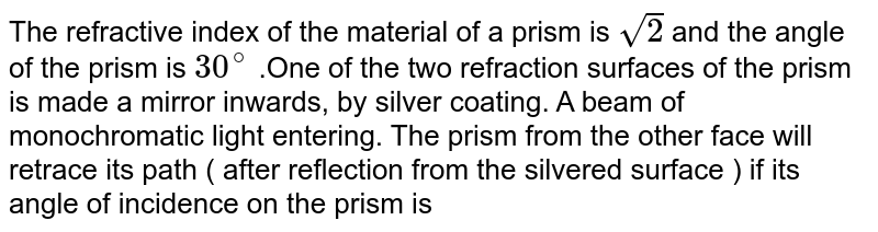 The refractive index of the material of a prism is `sqrt(2)` and the angle of the prism is `30^(@)` .One of the two refraction surfaces of the prism is made a mirror inwards, by silver coating. A beam of monochromatic light entering. The prism from the other face will retrace its path ( after reflection from the silvered  surface ) if its angle of incidence on the prism is