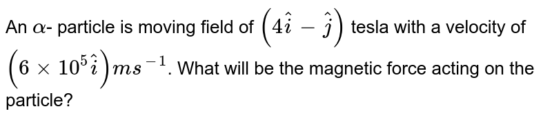 An `alpha`- particle is moving field of `(4hati - hatj)` tesla with a velocity of `(6 xx 10^(5) hati) ms^(-1)`. What will be the magnetic force acting on the particle?