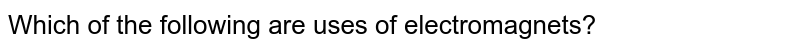 Which of the following are uses of electromagnets?