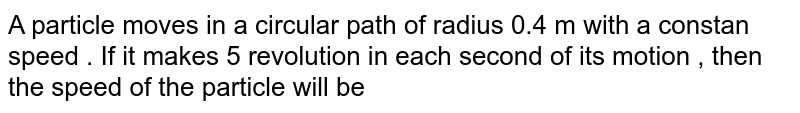A particle moves in a circular path of radius 0.4 m with a constan speed . If it makes 5 revolution in each second of its motion , then the speed of the particle will be
