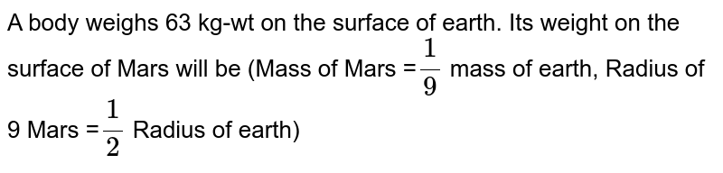 A body weighs 63 kg-wt on the surface of earth. Its weight on the surface of Mars will be (Mass of Mars =`1/9` mass of earth, Radius of 9 Mars =`1/2` Radius of earth)