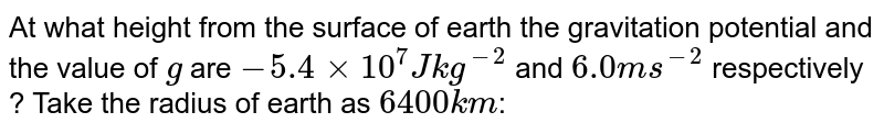 At what height from the surface of earth the gravitation potential and the value of `g` are `- 5.4 xx 10^(7) J kg^(-2)` and `6.0 ms^(-2)` respectively ? Take the radius of earth as `6400 km`: