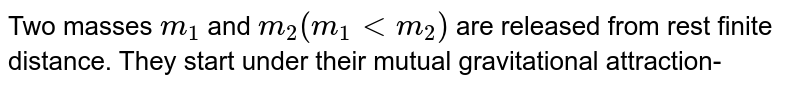 Two masses `m_(1)` and `m_(2)(m_(1)ltm_(2))` are released from rest finite distance. They start under their mutual gravitational attraction-